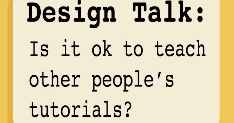 Design talk: Is it ok to teach other people's tutorials?